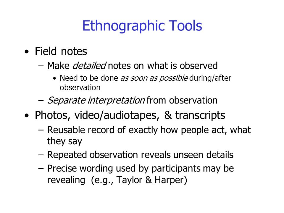 Ethnographic Tools Field notes –Make detailed notes on what is observed Need to be done as soon as possible during/after observation –Separate interpr