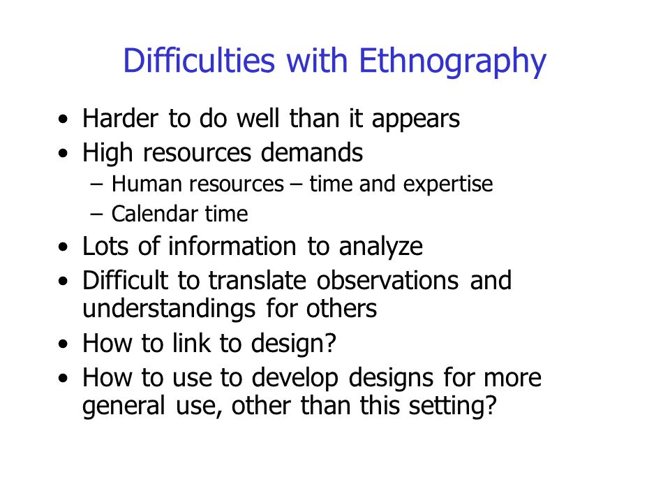 Difficulties with Ethnography Harder to do well than it appears High resources demands –Human resources – time and expertise –Calendar time Lots of in