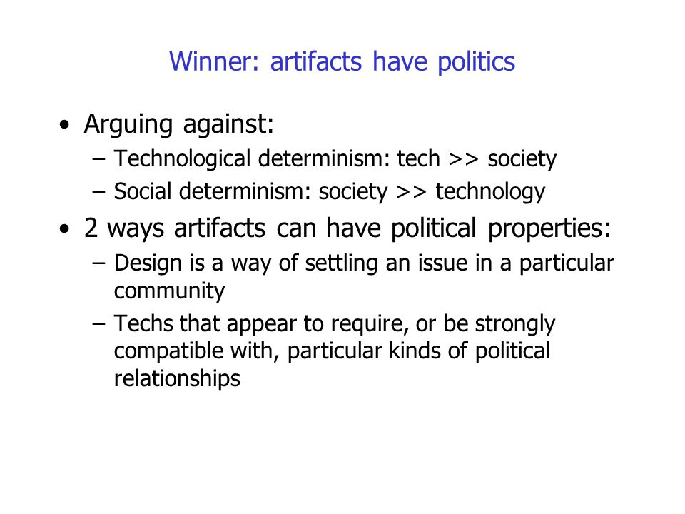 Winner: artifacts have politics Arguing against: –Technological determinism: tech >> society –Social determinism: society >> technology 2 ways artifac