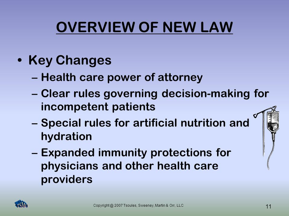 Copyright @ 2007 Tsoules, Sweeney, Martin & Orr, LLC 11 OVERVIEW OF NEW LAW Key Changes –Health care power of attorney –Clear rules governing decision