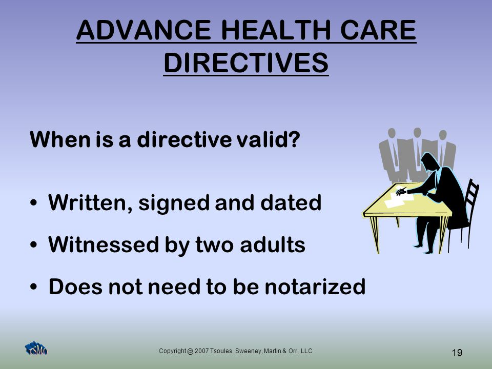 Copyright @ 2007 Tsoules, Sweeney, Martin & Orr, LLC 19 ADVANCE HEALTH CARE DIRECTIVES When is a directive valid? Written, signed and dated Witnessed
