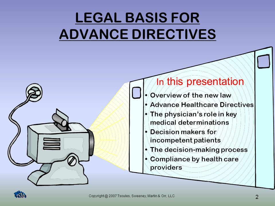 Copyright @ 2007 Tsoules, Sweeney, Martin & Orr, LLC 2 LEGAL BASIS FOR ADVANCE DIRECTIVES Overview of the new law Advance Healthcare Directives The ph