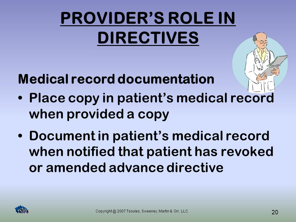 Copyright @ 2007 Tsoules, Sweeney, Martin & Orr, LLC 20 PROVIDER'S ROLE IN DIRECTIVES Medical record documentation Place copy in patient's medical rec