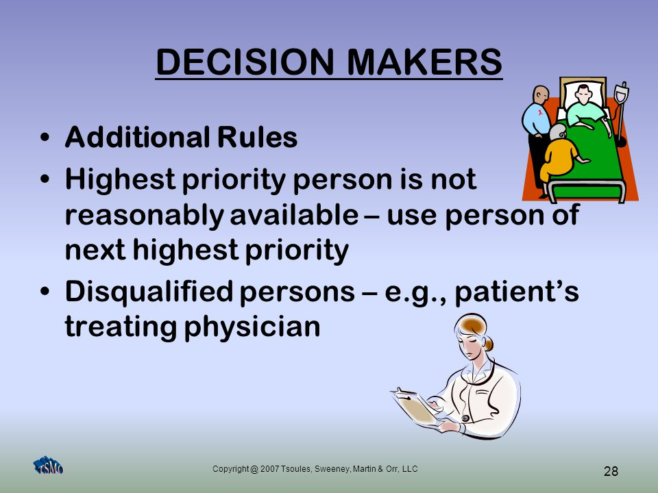 Copyright @ 2007 Tsoules, Sweeney, Martin & Orr, LLC 28 DECISION MAKERS Additional Rules Highest priority person is not reasonably available – use per