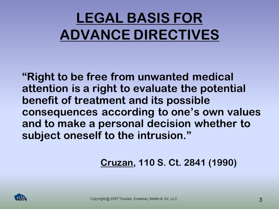 Copyright @ 2007 Tsoules, Sweeney, Martin & Orr, LLC 14 ADVANCE HEALTH CARE DIRECTIVES Health Care Powers of Attorney –Appoints agent to make health care decisions for patient –States when and what decisions agent may make –State patient's preferences and values to guide agent's decision-making