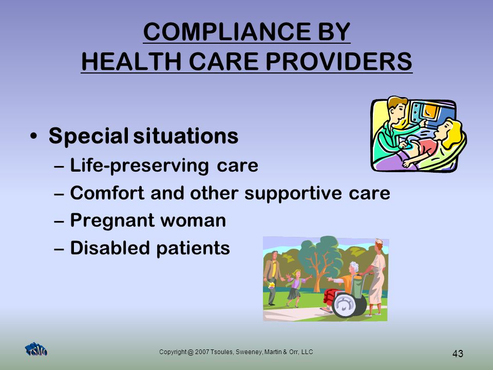 Copyright @ 2007 Tsoules, Sweeney, Martin & Orr, LLC 43 COMPLIANCE BY HEALTH CARE PROVIDERS Special situations –Life-preserving care –Comfort and othe