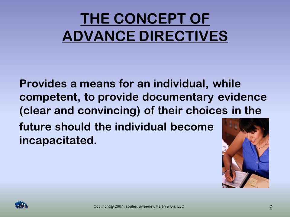 Copyright @ 2007 Tsoules, Sweeney, Martin & Orr, LLC 6 THE CONCEPT OF ADVANCE DIRECTIVES Provides a means for an individual, while competent, to provi