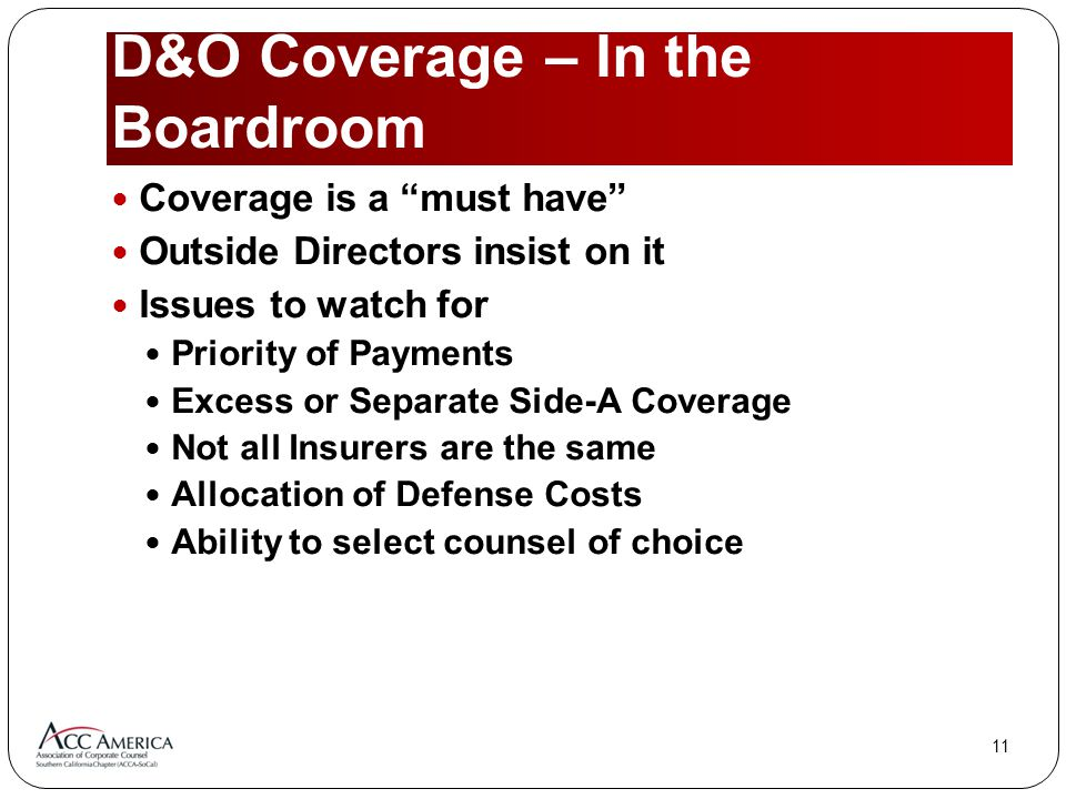 11 D&O Coverage – In the Boardroom Coverage is a must have Outside Directors insist on it Issues to watch for Priority of Payments Excess or Separate Side-A Coverage Not all Insurers are the same Allocation of Defense Costs Ability to select counsel of choice