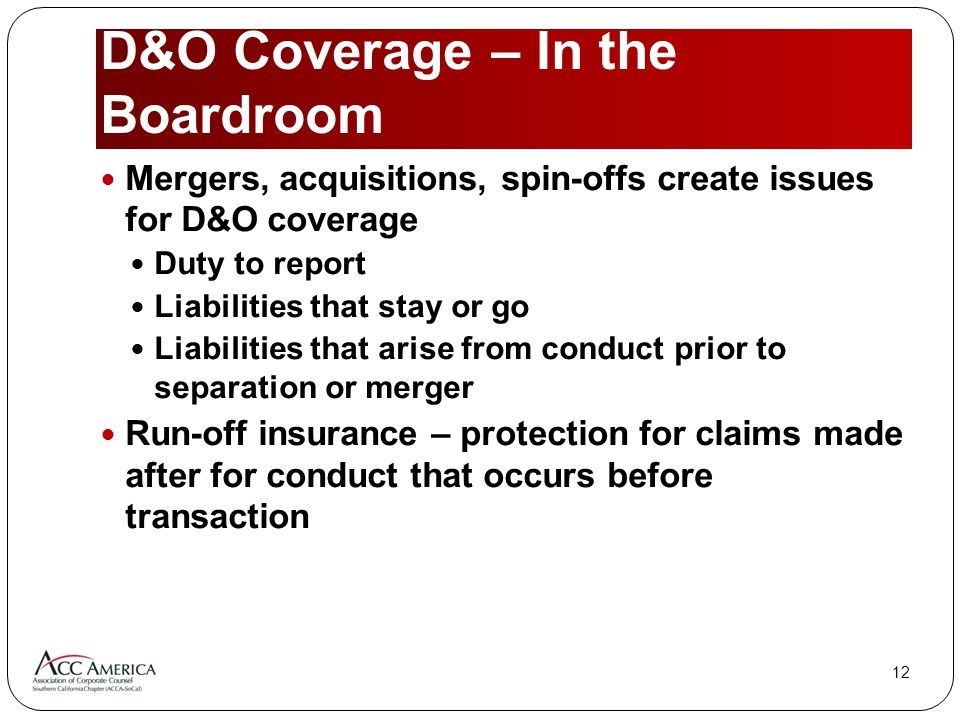 12 D&O Coverage – In the Boardroom Mergers, acquisitions, spin-offs create issues for D&O coverage Duty to report Liabilities that stay or go Liabilities that arise from conduct prior to separation or merger Run-off insurance – protection for claims made after for conduct that occurs before transaction