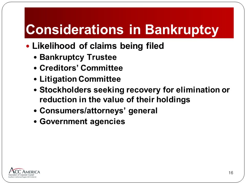 16 Considerations in Bankruptcy Likelihood of claims being filed Bankruptcy Trustee Creditors' Committee Litigation Committee Stockholders seeking recovery for elimination or reduction in the value of their holdings Consumers/attorneys' general Government agencies