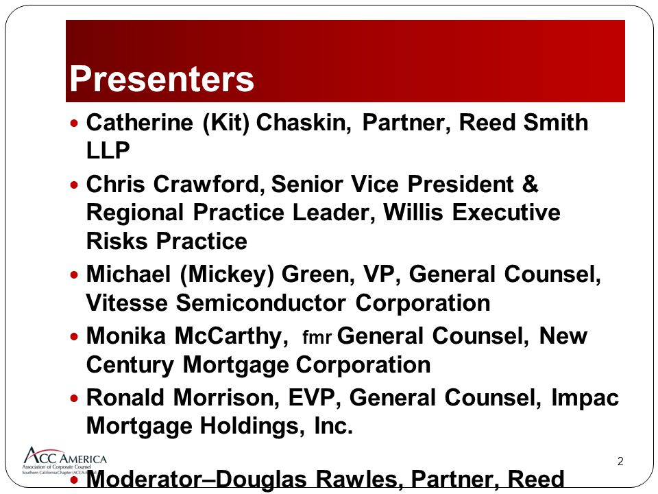 22 Catherine (Kit) Chaskin, Partner, Reed Smith LLP Chris Crawford, Senior Vice President & Regional Practice Leader, Willis Executive Risks Practice Michael (Mickey) Green, VP, General Counsel, Vitesse Semiconductor Corporation Monika McCarthy, fmr General Counsel, New Century Mortgage Corporation Ronald Morrison, EVP, General Counsel, Impac Mortgage Holdings, Inc.