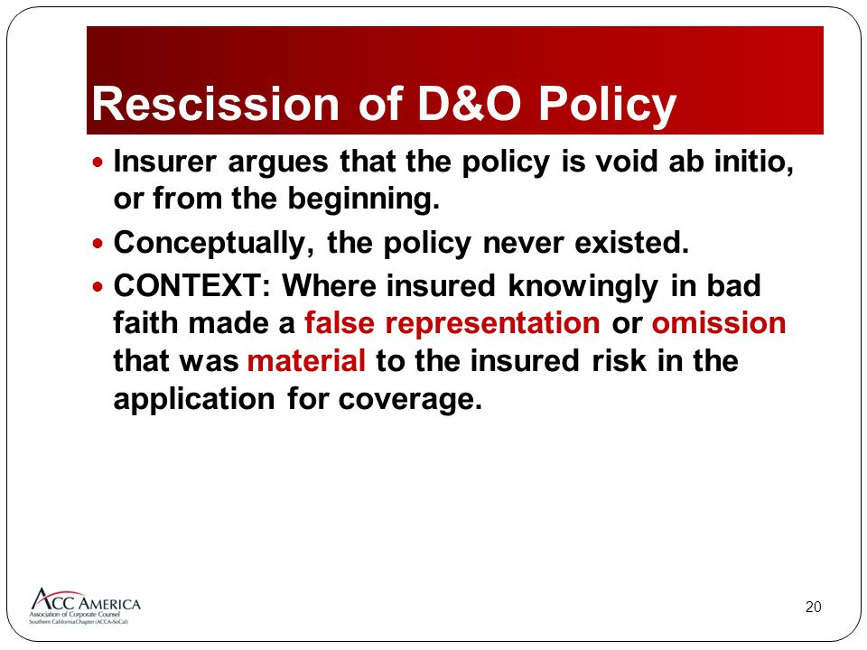 20 Rescission of D&O Policy Insurer argues that the policy is void ab initio, or from the beginning.
