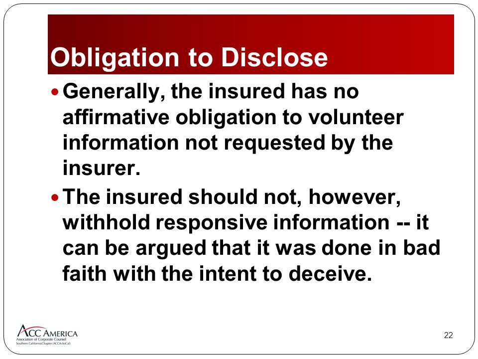 22 Obligation to Disclose Generally, the insured has no affirmative obligation to volunteer information not requested by the insurer.