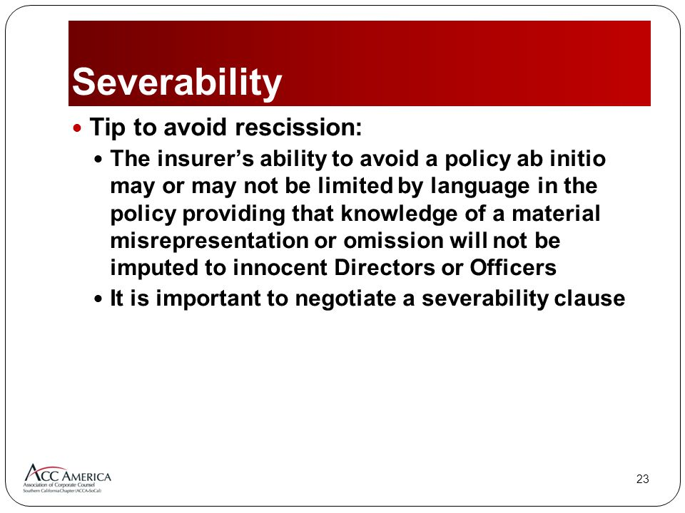 23 Severability Tip to avoid rescission: The insurer's ability to avoid a policy ab initio may or may not be limited by language in the policy providing that knowledge of a material misrepresentation or omission will not be imputed to innocent Directors or Officers It is important to negotiate a severability clause