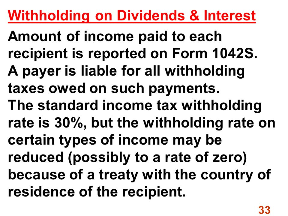 33 Withholding on Dividends & Interest Amount of income paid to each recipient is reported on Form 1042S.