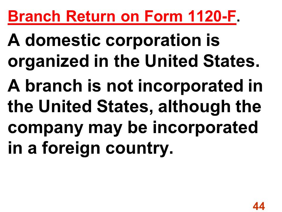 44 Branch Return on Form 1120-F. A domestic corporation is organized in the United States.