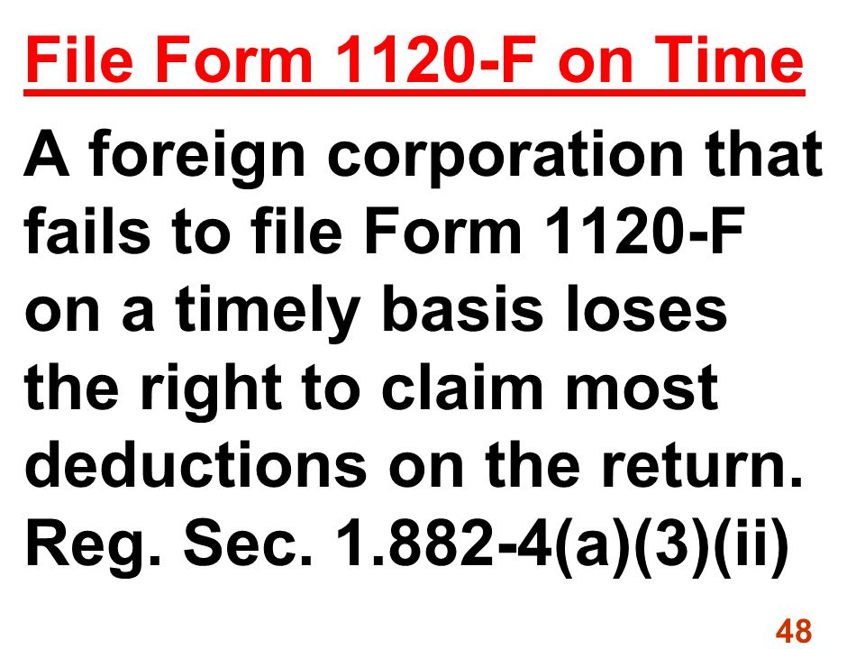 48 File Form 1120-F on Time A foreign corporation that fails to file Form 1120-F on a timely basis loses the right to claim most deductions on the return.