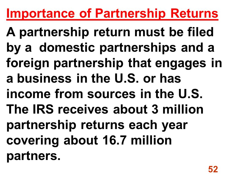 52 Importance of Partnership Returns A partnership return must be filed by a domestic partnerships and a foreign partnership that engages in a business in the U.S.