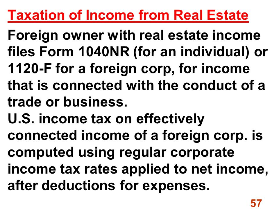 57 Taxation of Income from Real Estate Foreign owner with real estate income files Form 1040NR (for an individual) or 1120-F for a foreign corp, for income that is connected with the conduct of a trade or business.