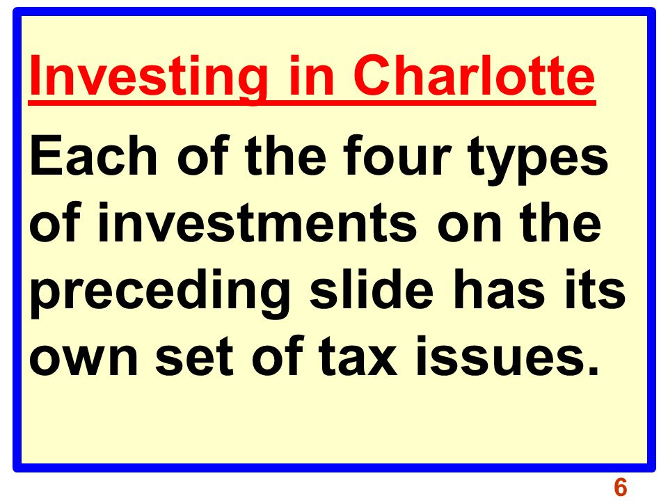 Investing in Charlotte Each of the four types of investments on the preceding slide has its own set of tax issues.