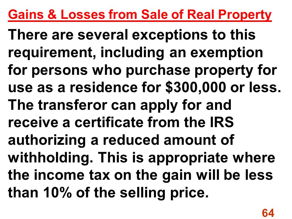 64 Gains & Losses from Sale of Real Property There are several exceptions to this requirement, including an exemption for persons who purchase property for use as a residence for $300,000 or less.