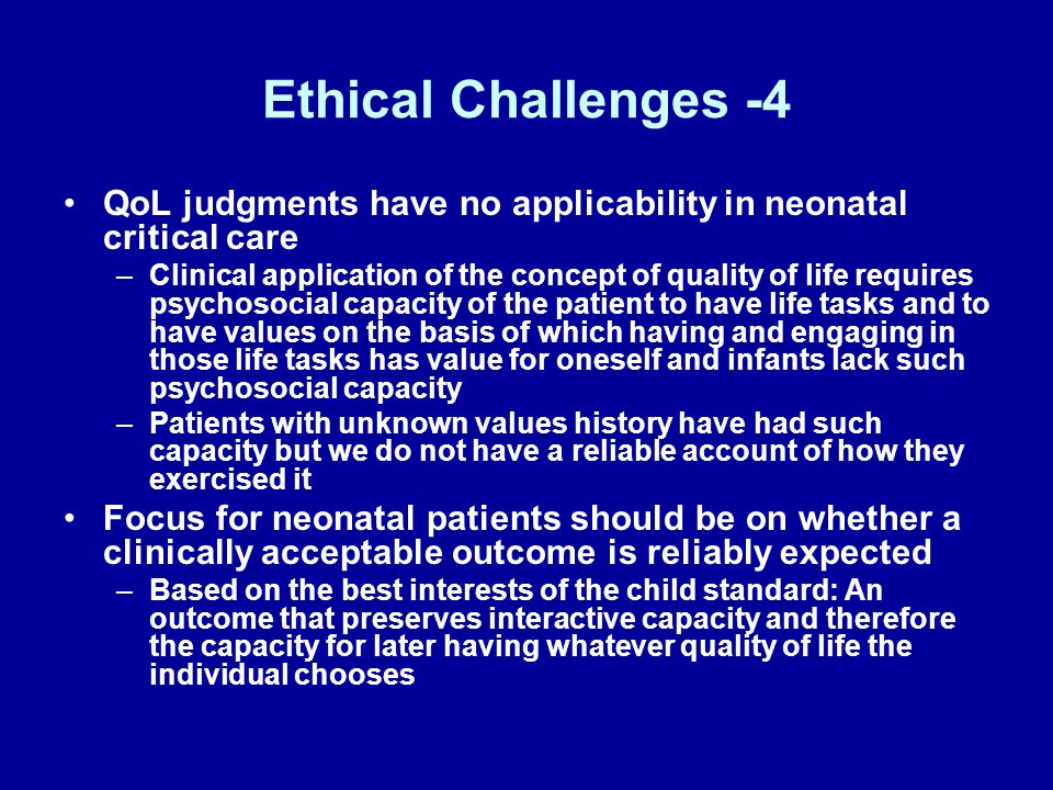 Ethical Challenges -5 Recognize that resuscitation is often the initial step of critical care management of a seriously ill patient's condition Recognize that high-risk surgery and other invasive clinical management is often the initial step of critical care management of a seriously ill patient's condition Recognize that critical care intervention is now understood to be trial of management –Ethical obligation to initiate or continue a trial of intervention ends when there is no reasonable expectation of achieving the intervention's goals –Consistent with best interests of the child standard