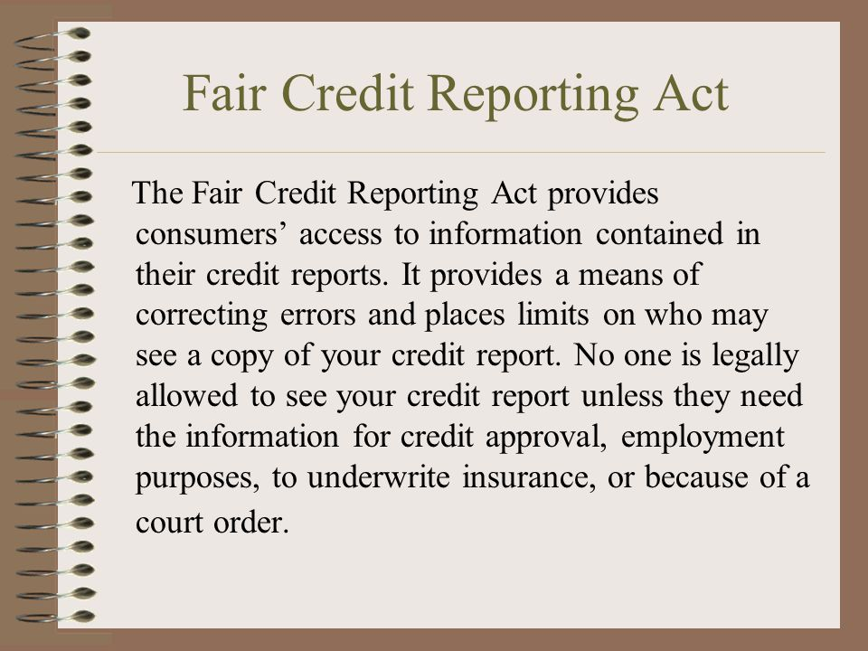 Fair Credit Reporting Act The Fair Credit Reporting Act provides consumers' access to information contained in their credit reports.