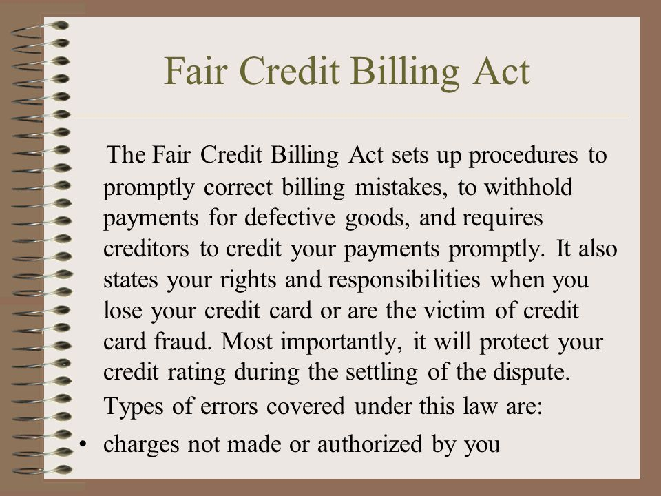 Fair Credit Billing Act The Fair Credit Billing Act sets up procedures to promptly correct billing mistakes, to withhold payments for defective goods, and requires creditors to credit your payments promptly.