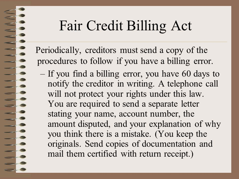 Fair Credit Billing Act Periodically, creditors must send a copy of the procedures to follow if you have a billing error.