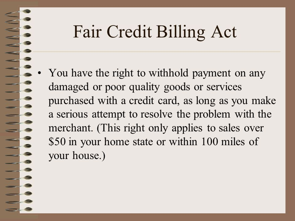 Fair Credit Billing Act You have the right to withhold payment on any damaged or poor quality goods or services purchased with a credit card, as long as you make a serious attempt to resolve the problem with the merchant.