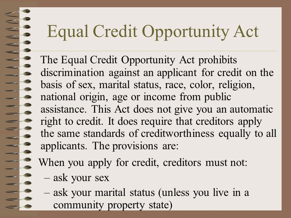 Equal Credit Opportunity Act The Equal Credit Opportunity Act prohibits discrimination against an applicant for credit on the basis of sex, marital status, race, color, religion, national origin, age or income from public assistance.