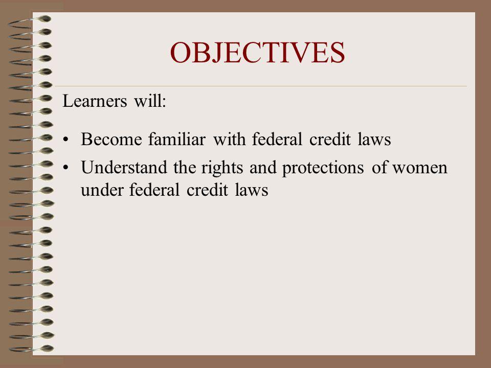 OBJECTIVES Learners will: Become familiar with federal credit laws Understand the rights and protections of women under federal credit laws