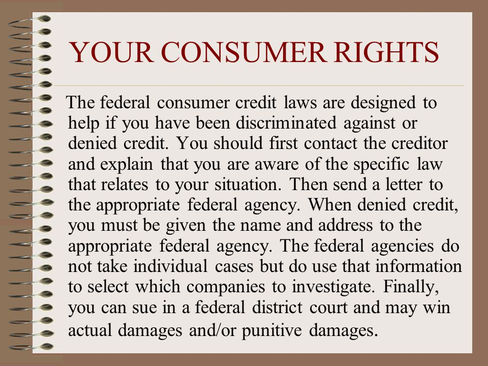 YOUR CONSUMER RIGHTS The federal consumer credit laws are designed to help if you have been discriminated against or denied credit.