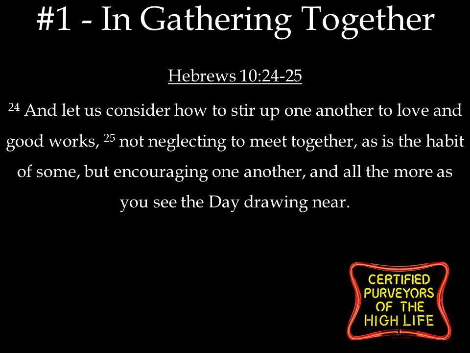 Hebrews 10:24-25 24 And let us consider how to stir up one another to love and good works, 25 not neglecting to meet together, as is the habit of some, but encouraging one another, and all the more as you see the Day drawing near.