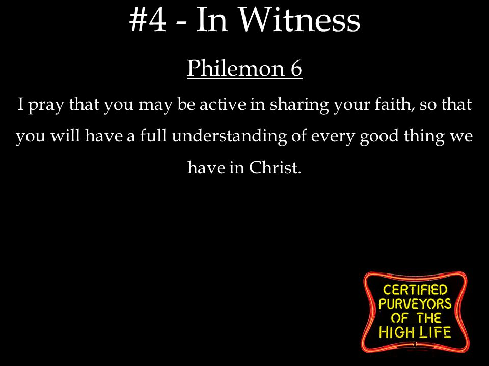 Philemon 6 I pray that you may be active in sharing your faith, so that you will have a full understanding of every good thing we have in Christ.