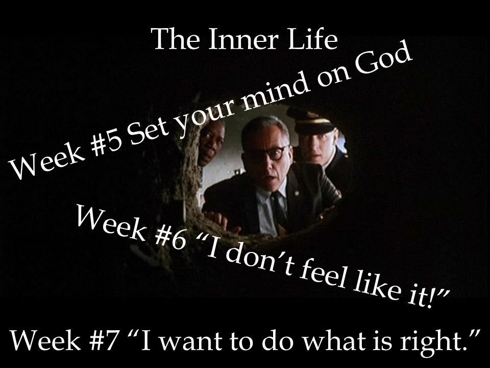 The Inner Life Week #6 I don't feel like it! Week #5 Set your mind on God Week #7 I want to do what is right.