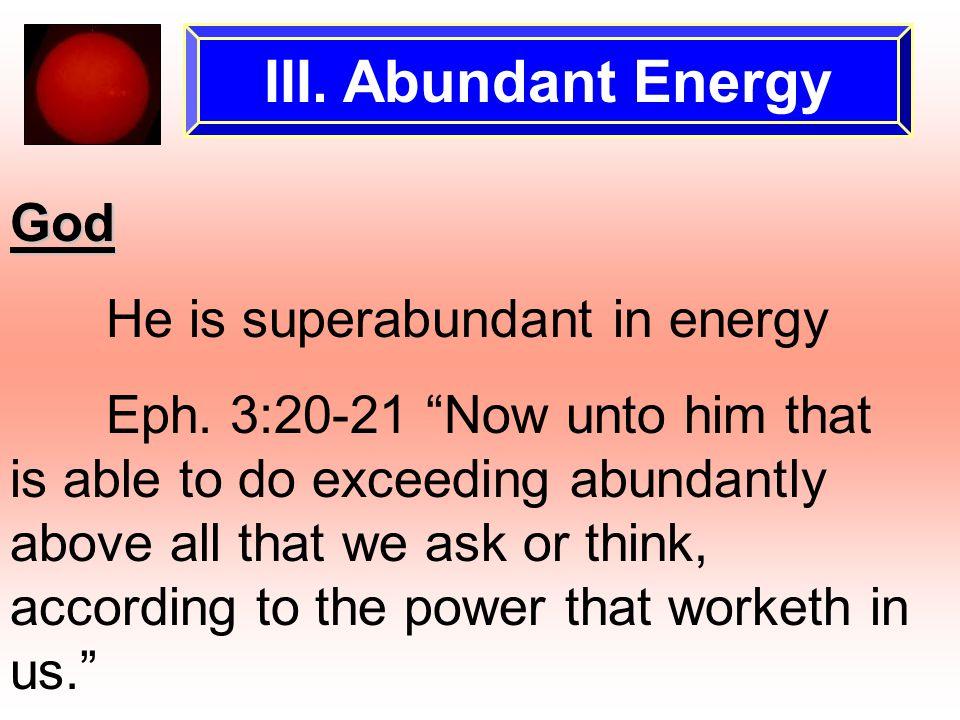 III. Abundant Energy God He is superabundant in energy Eph.