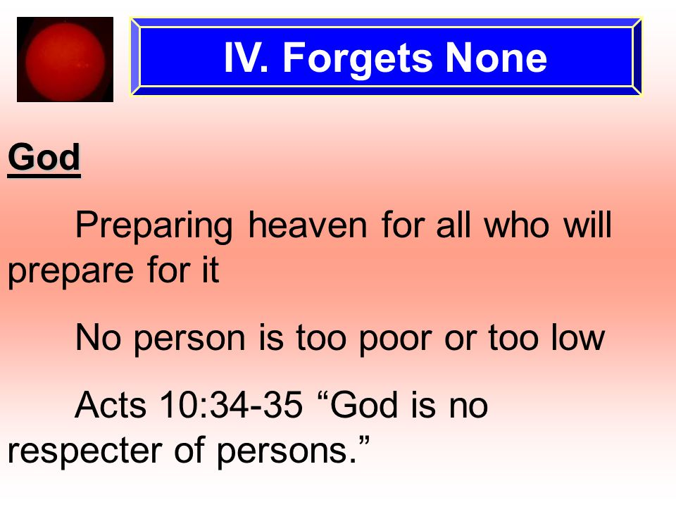 "IV. Forgets None God Preparing heaven for all who will prepare for it No person is too poor or too low Acts 10:34-35 ""God is no respecter of persons."""
