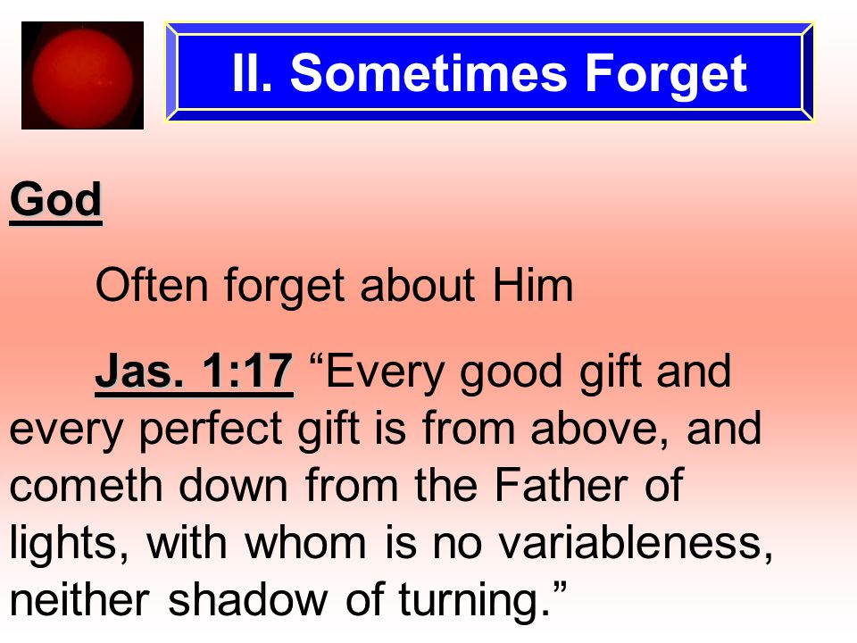 "II. Sometimes Forget God Often forget about Him Jas. 1:17 Jas. 1:17 ""Every good gift and every perfect gift is from above, and cometh down from the Fa"