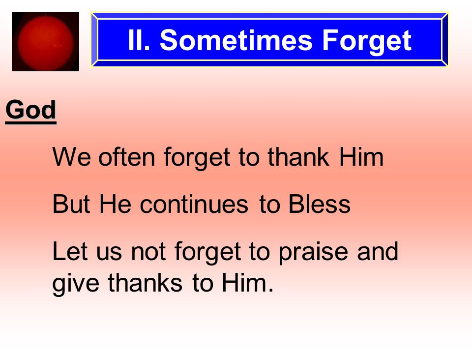 II. Sometimes Forget God We often forget to thank Him But He continues to Bless Let us not forget to praise and give thanks to Him.