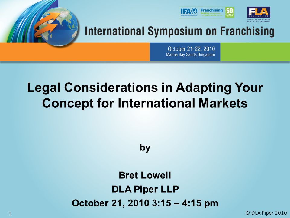 © DLA Piper 2010 1 Legal Considerations in Adapting Your Concept for International Markets by Bret Lowell DLA Piper LLP October 21, 2010 3:15 – 4:15 pm