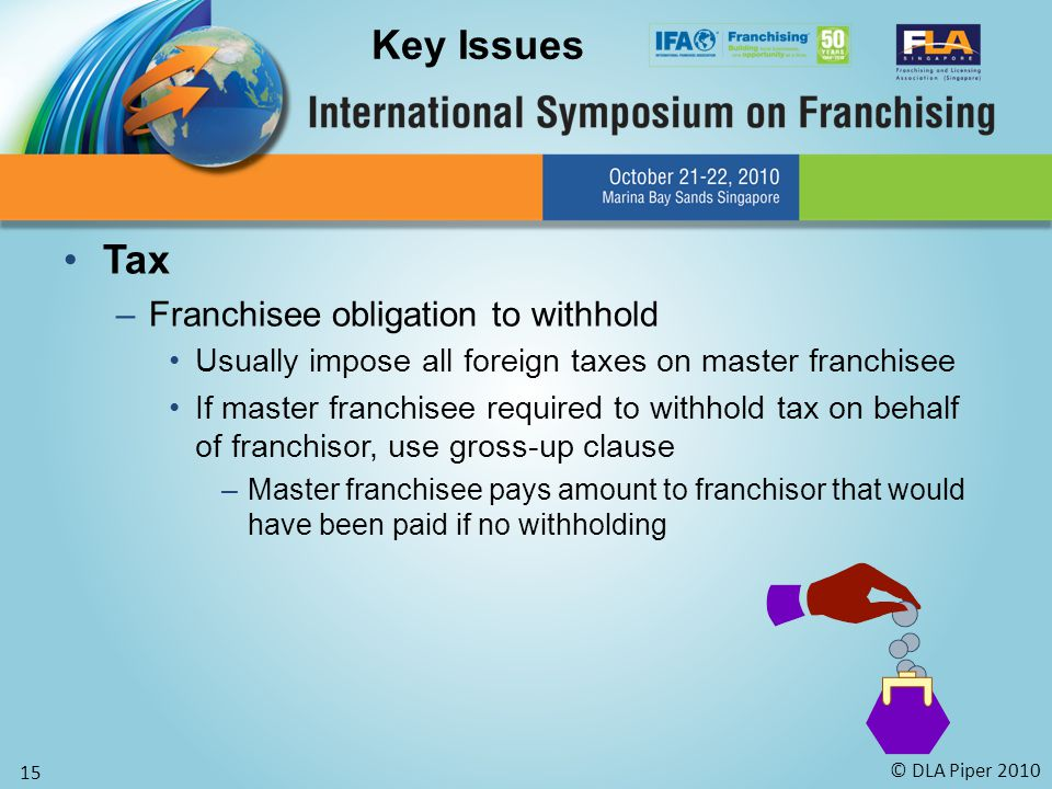© DLA Piper 2010 15 Tax –Franchisee obligation to withhold Usually impose all foreign taxes on master franchisee If master franchisee required to withhold tax on behalf of franchisor, use gross-up clause –Master franchisee pays amount to franchisor that would have been paid if no withholding Key Issues