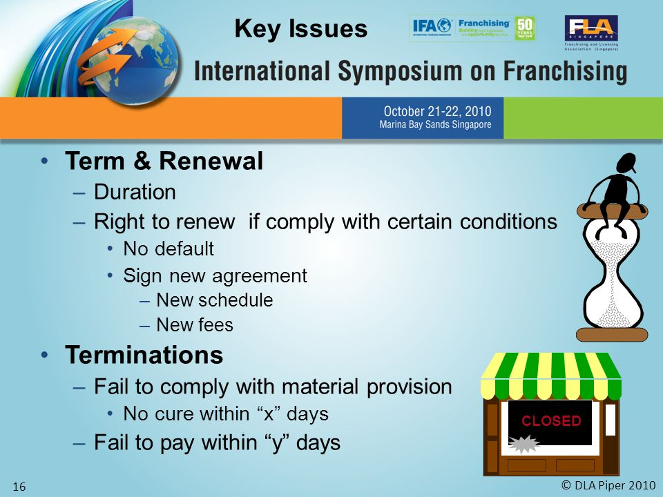 © DLA Piper 2010 16 Term & Renewal –Duration –Right to renew if comply with certain conditions No default Sign new agreement –New schedule –New fees Terminations –Fail to comply with material provision No cure within x days –Fail to pay within y days Key Issues CLOSED