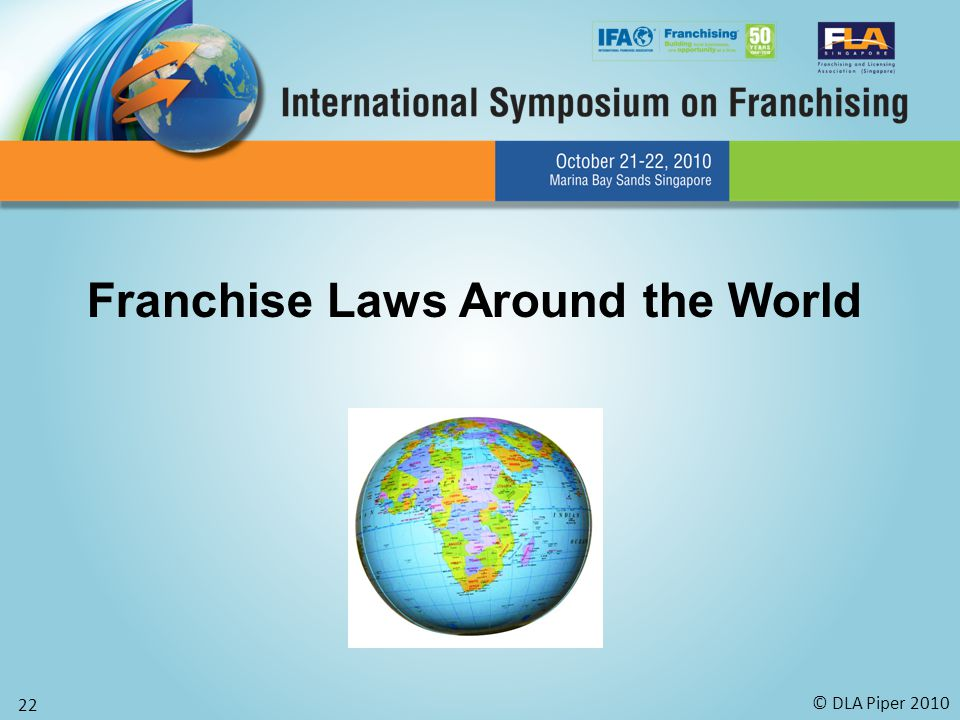 © DLA Piper 2010 22 Franchise Laws Around the World