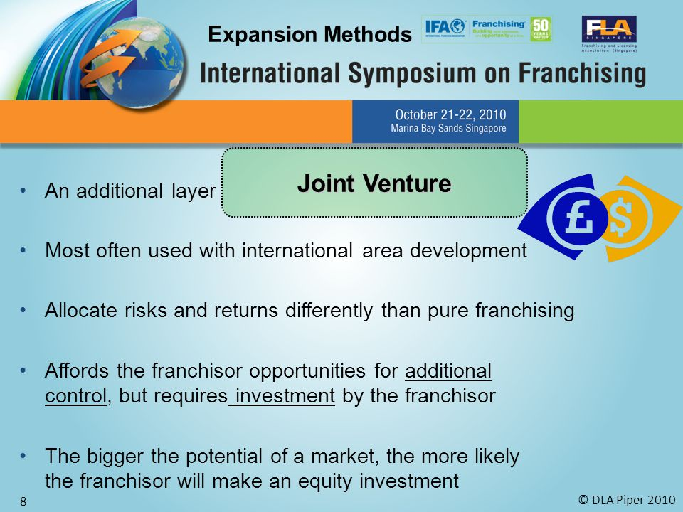 © DLA Piper 2010 8 An additional layer Most often used with international area development Allocate risks and returns differently than pure franchising Affords the franchisor opportunities for additional control, but requires investment by the franchisor The bigger the potential of a market, the more likely the franchisor will make an equity investment Expansion Methods Joint Venture