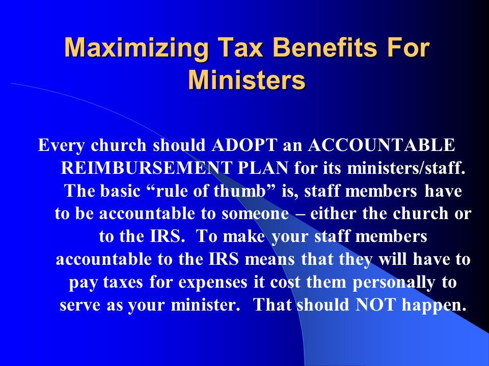 Maximizing Tax Benefits For Ministers Another premise I operate from is that the church should UNDERSTAND, the cost of the pastor being your pastor is NOT income to the pastor.