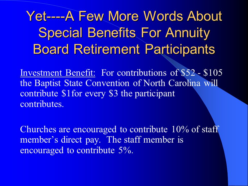 Yet----A Few More Words About Special Benefits For Annuity Board Retirement Participants Eligible participants in the Board Retirement System have the following AUTOMATIC benefits as a result of a partnership it the Baptist State Convention of North Carolina: Protection Benefits: For contributions of $1 a month (of course, it should be more): Disability Income Benefit of up to $500/month Survivor Protection Benefit (based on age) of up to $100,000 and not less than $10,000 for those who die before retirement (Contributing interims are not considered retired)