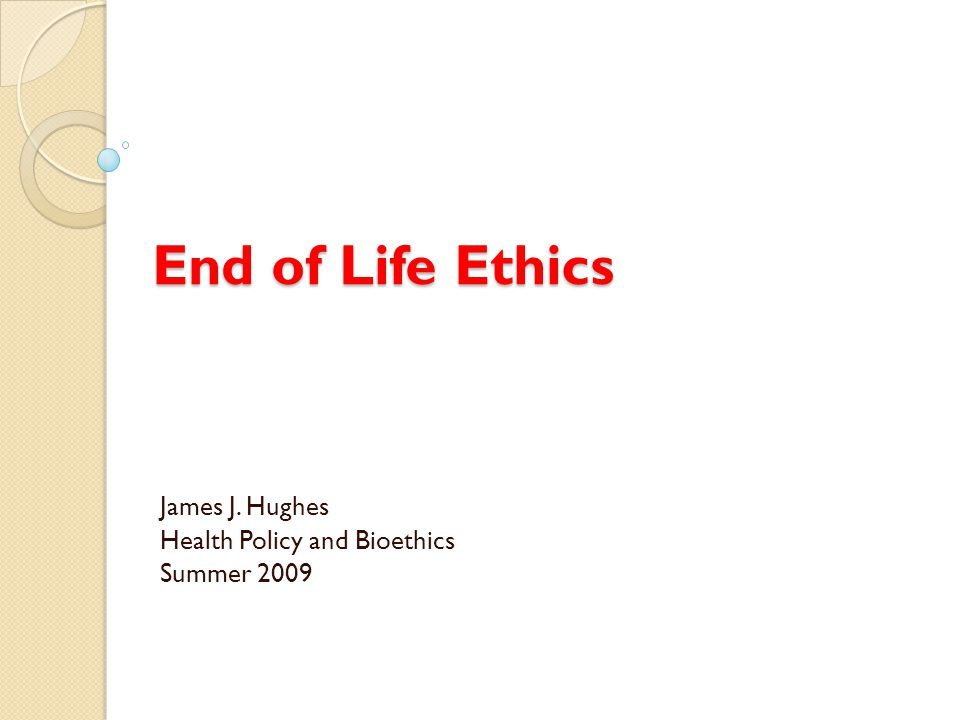 End of Life Ethics James J. Hughes Health Policy and Bioethics Summer 2009