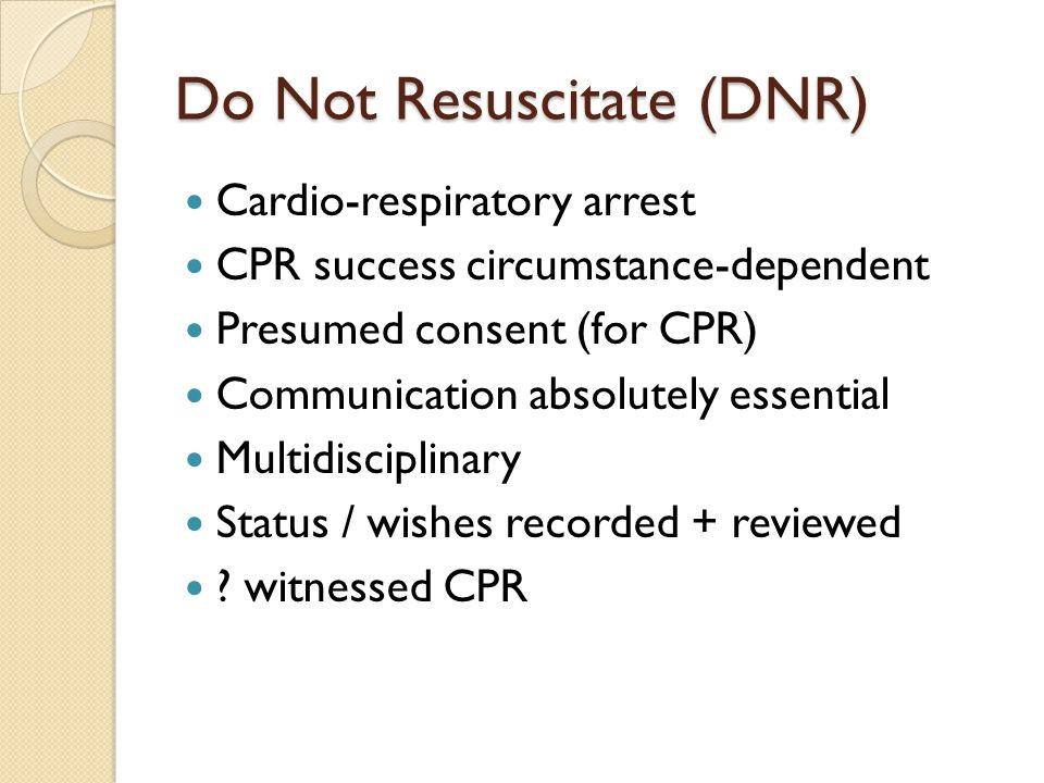 Do Not Resuscitate (DNR) Cardio-respiratory arrest CPR success circumstance-dependent Presumed consent (for CPR) Communication absolutely essential Mu