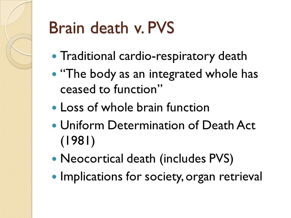"""Brain death v. PVS Traditional cardio-respiratory death """"The body as an integrated whole has ceased to function"""" Loss of whole brain function Uniform"""